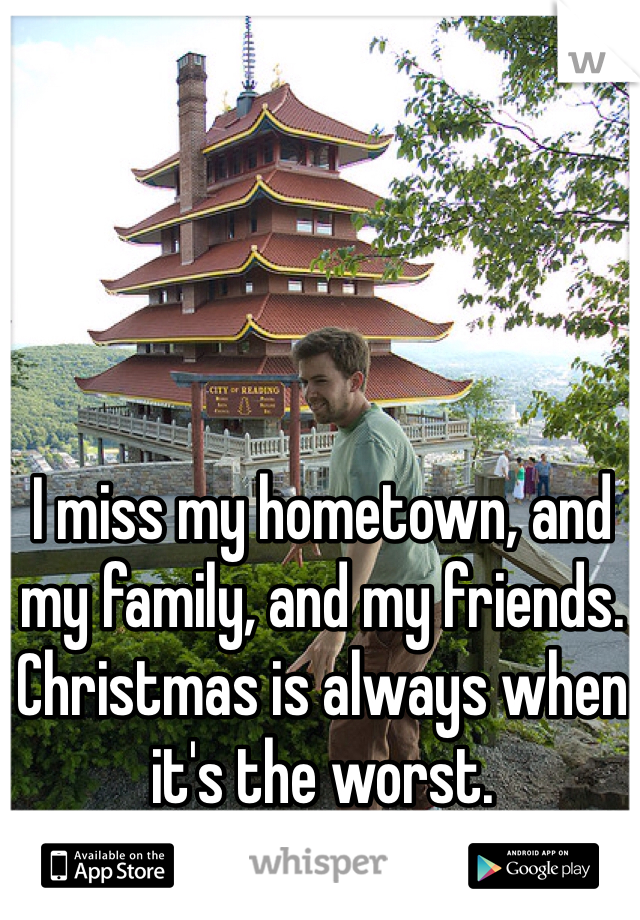 I miss my hometown, and my family, and my friends. Christmas is always when it's the worst.