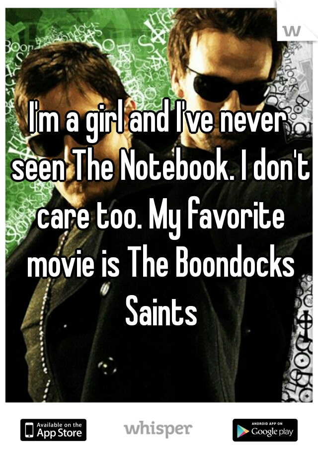I'm a girl and I've never seen The Notebook. I don't care too. My favorite movie is The Boondocks Saints