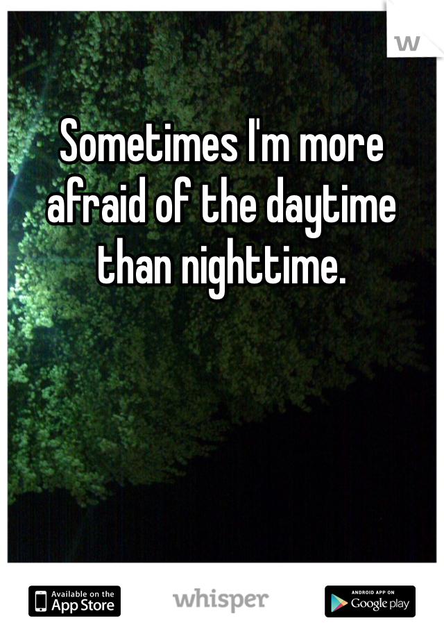 Sometimes I'm more afraid of the daytime than nighttime.