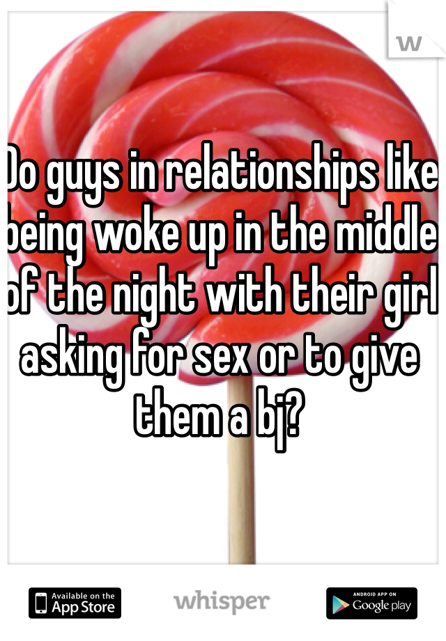 Do guys in relationships like being woke up in the middle of the night with their girl asking for sex or to give them a bj?