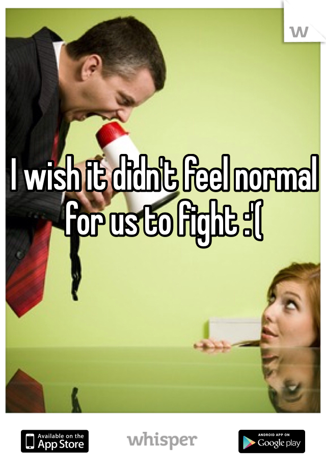 I wish it didn't feel normal for us to fight :'(