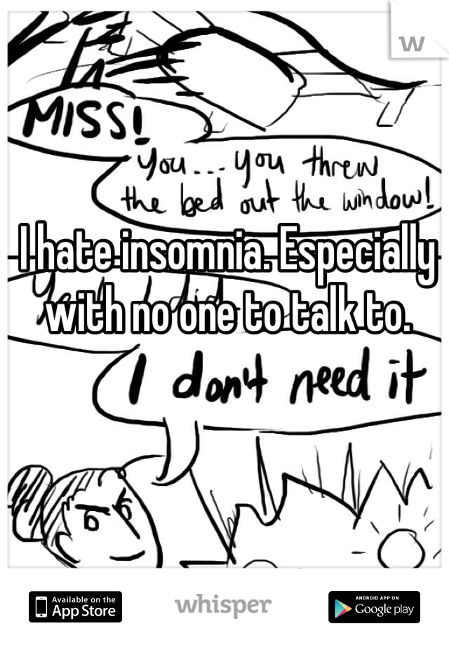I hate insomnia. Especially with no one to talk to.