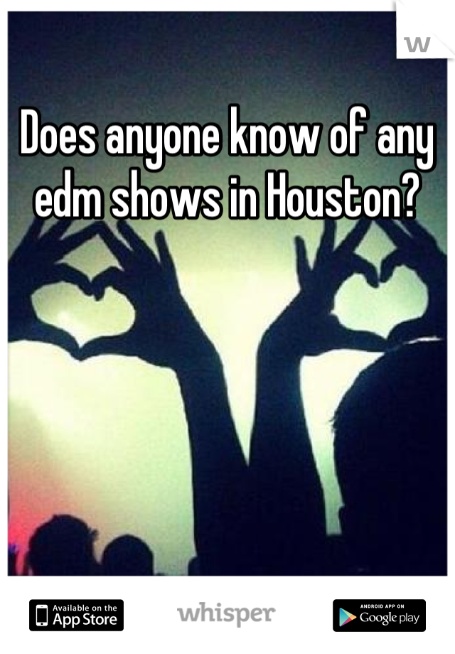 Does anyone know of any edm shows in Houston?