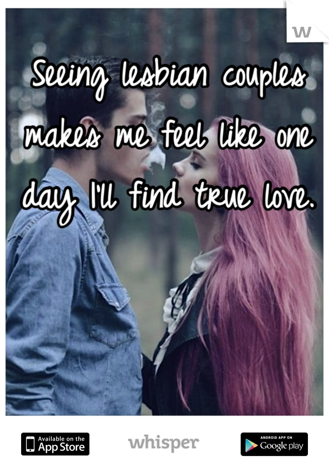 Seeing lesbian couples makes me feel like one day I'll find true love.