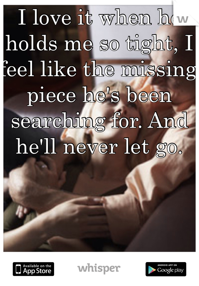 I love it when he holds me so tight, I feel like the missing piece he's been searching for. And he'll never let go.