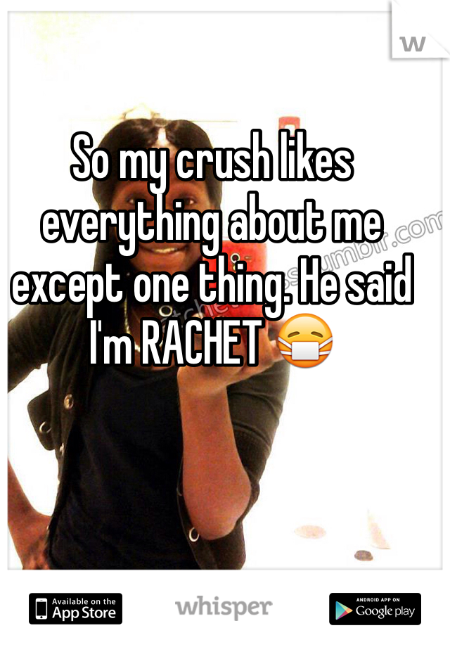 So my crush likes everything about me except one thing. He said I'm RACHET 😷