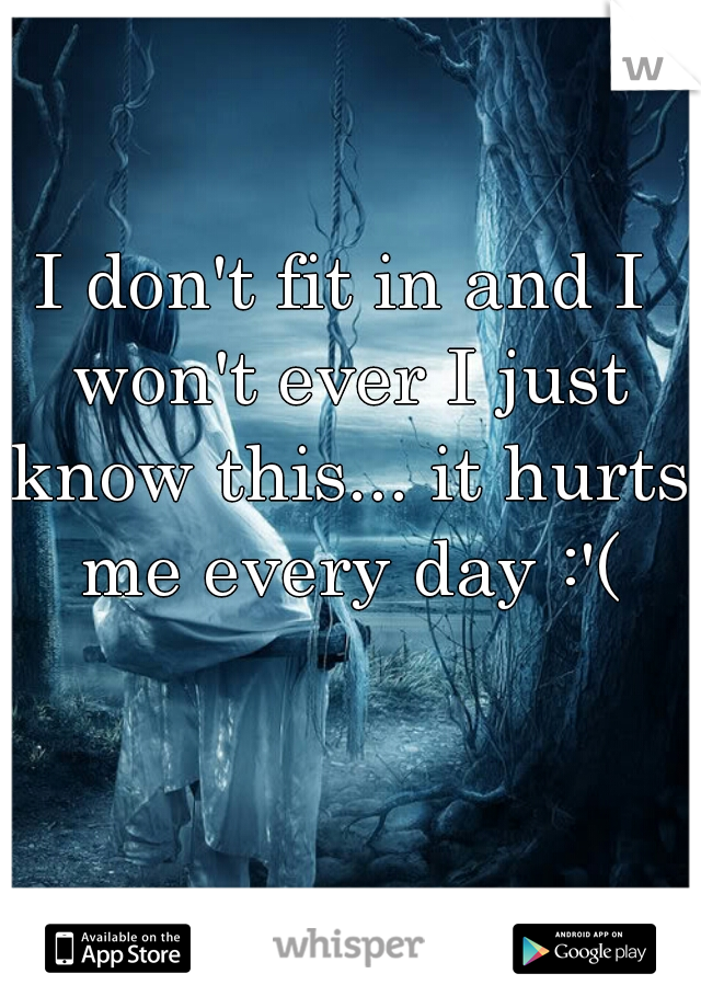 I don't fit in and I won't ever I just know this... it hurts me every day :'(