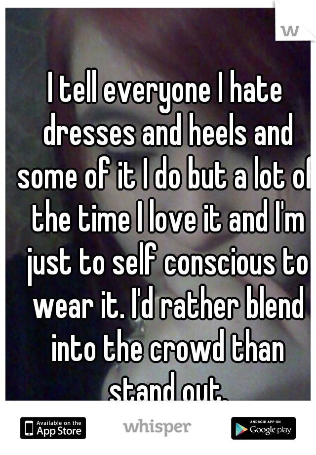 I tell everyone I hate dresses and heels and some of it I do but a lot of the time I love it and I'm just to self conscious to wear it. I'd rather blend into the crowd than stand out.
