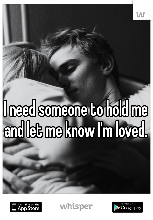 I need someone to hold me and let me know I'm loved.