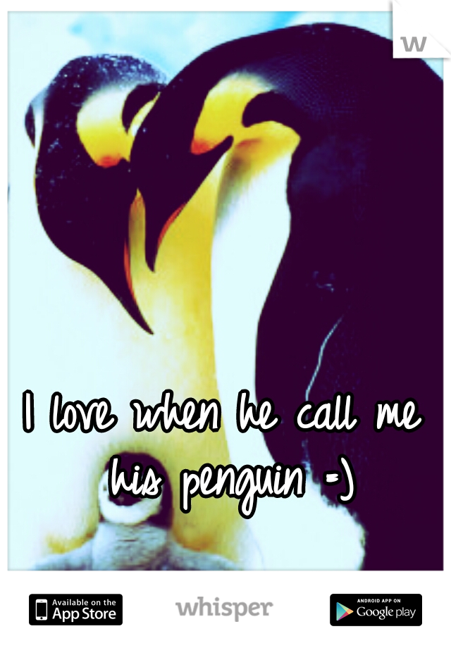 I love when he call me his penguin =)
