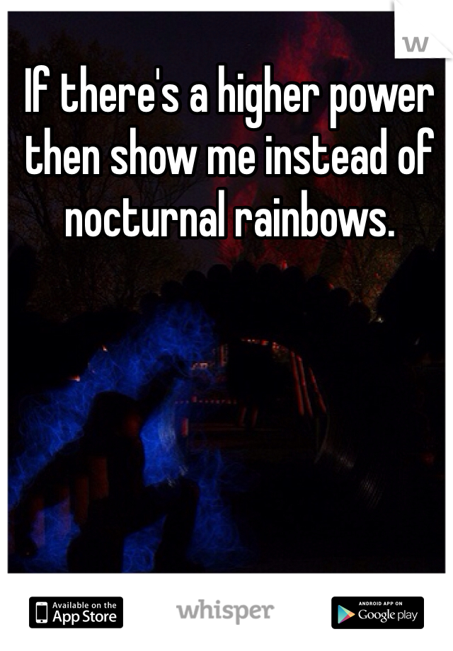 If there's a higher power then show me instead of nocturnal rainbows.