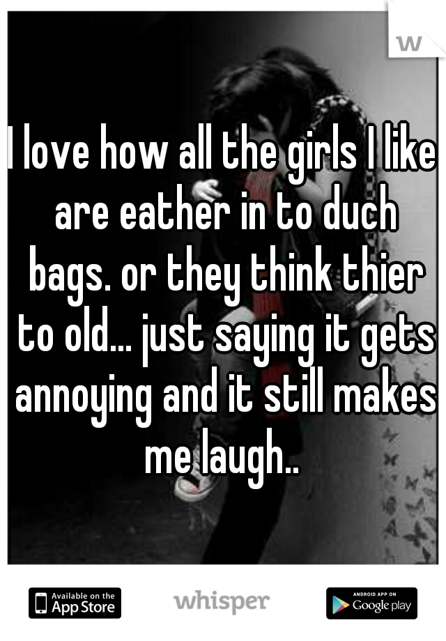 I love how all the girls I like are eather in to duch bags. or they think thier to old... just saying it gets annoying and it still makes me laugh..