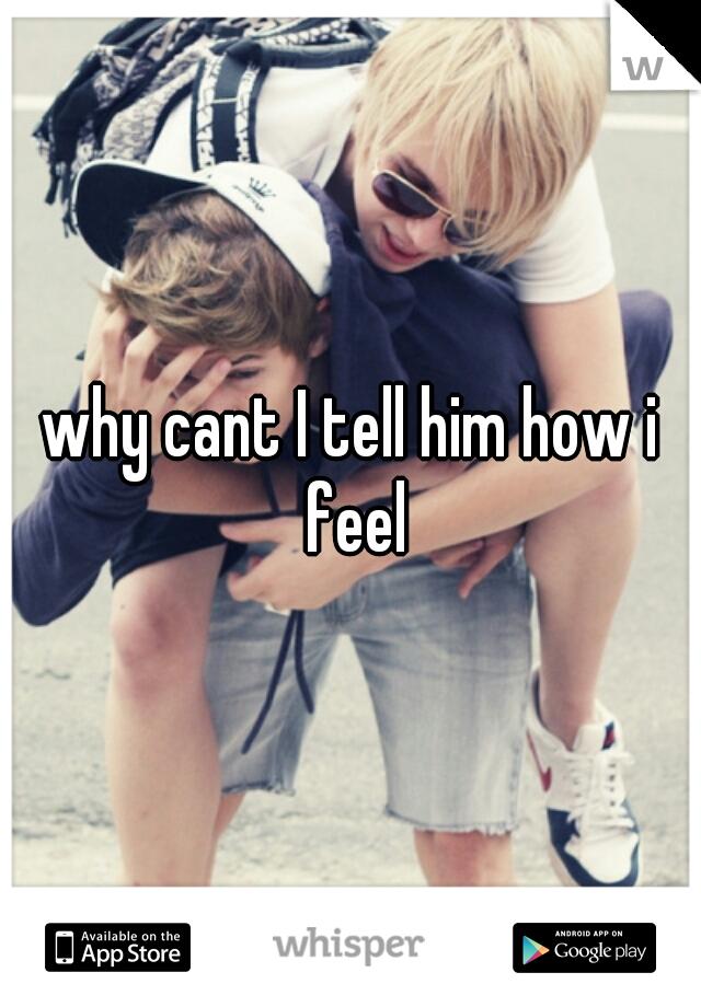 why cant I tell him how i feel