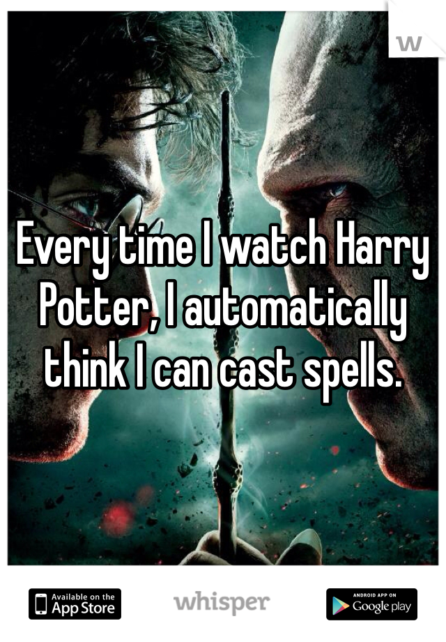 Every time I watch Harry Potter, I automatically think I can cast spells.