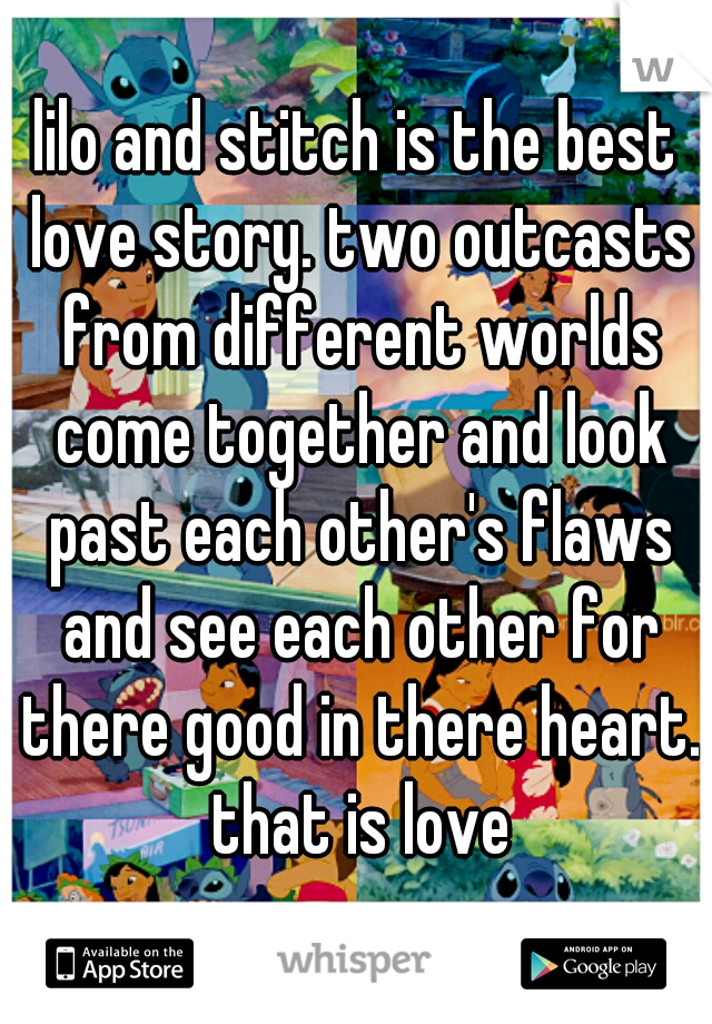 lilo and stitch is the best love story. two outcasts from different worlds come together and look past each other's flaws and see each other for there good in there heart. that is love