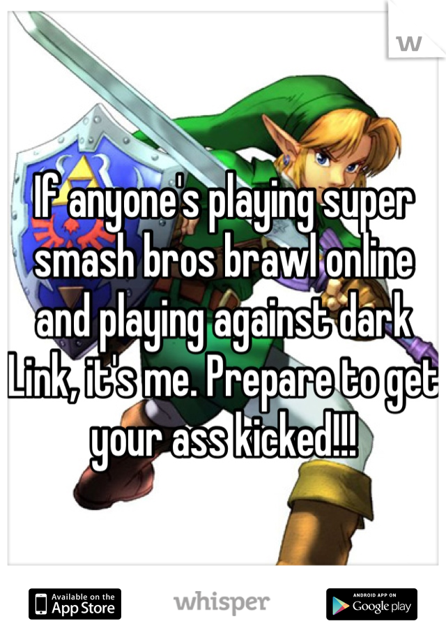 If anyone's playing super smash bros brawl online and playing against dark Link, it's me. Prepare to get your ass kicked!!!