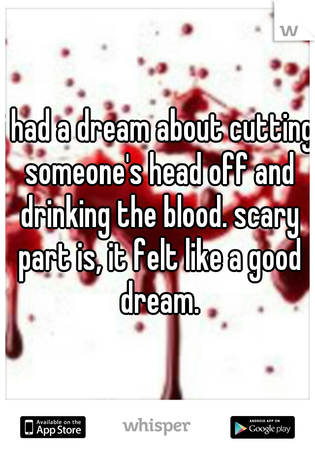 i had a dream about cutting someone's head off and drinking the blood. scary part is, it felt like a good dream.