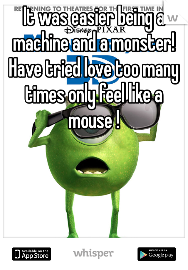 It was easier being a machine and a monster!  Have tried love too many times only feel like a mouse !