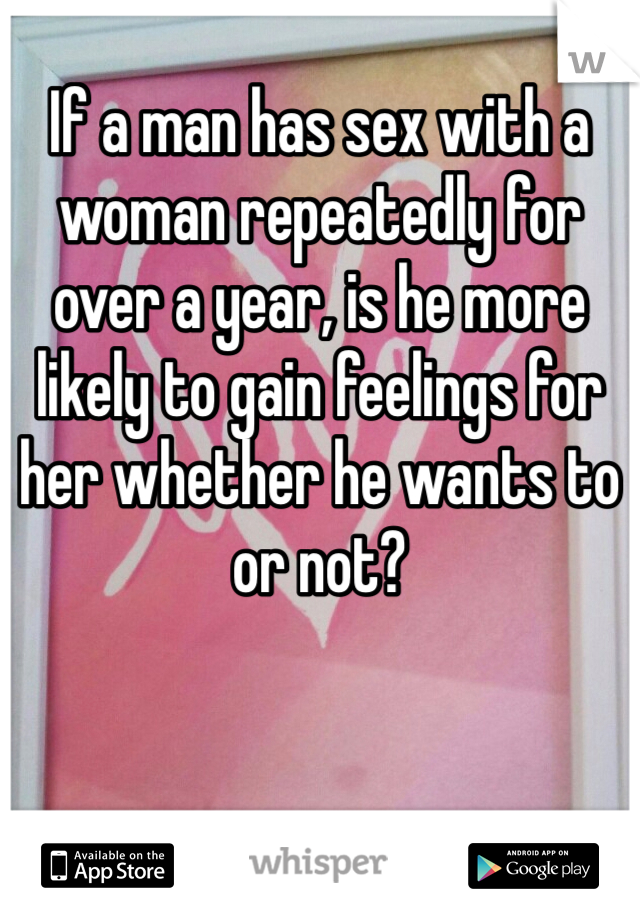 If a man has sex with a woman repeatedly for over a year, is he more likely to gain feelings for her whether he wants to or not?