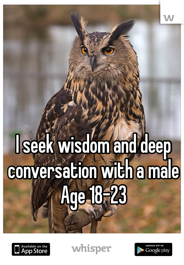 I seek wisdom and deep conversation with a male  Age 18-23