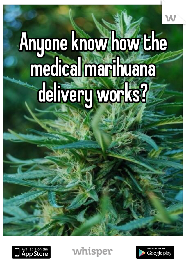 Anyone know how the medical marihuana delivery works?