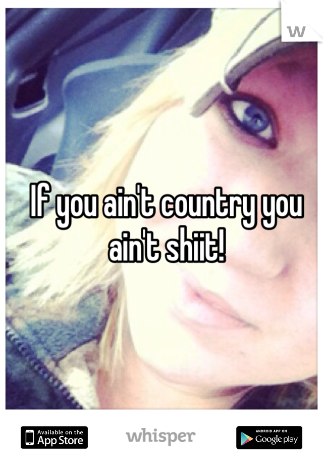 If you ain't country you ain't shiit!