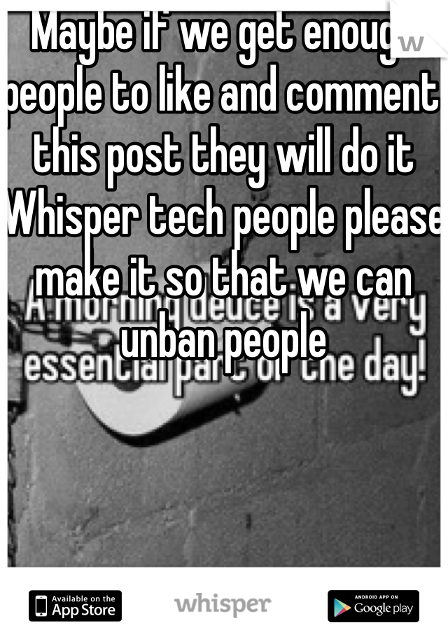 Maybe if we get enough people to like and comment this post they will do it  Whisper tech people please make it so that we can unban people