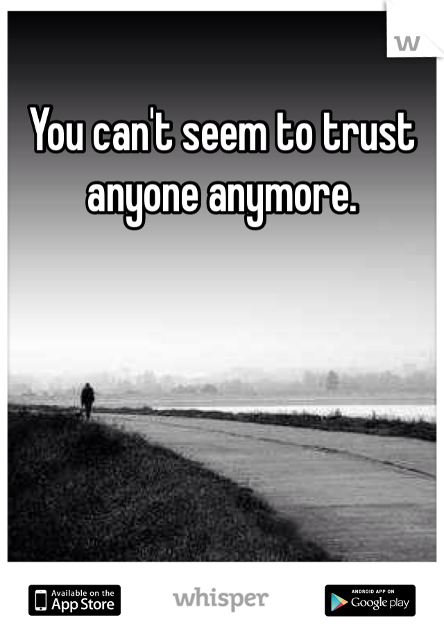 You can't seem to trust anyone anymore.