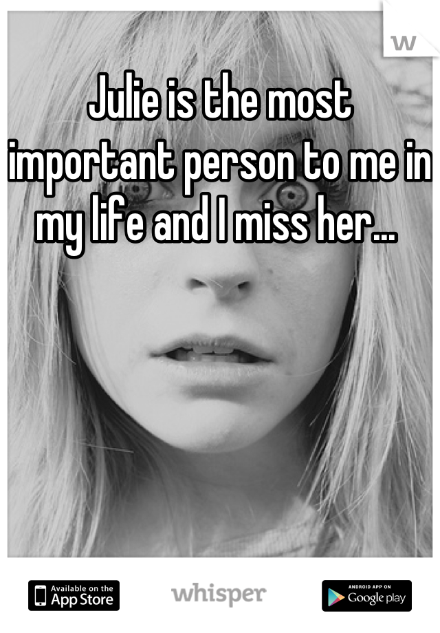 Julie is the most important person to me in my life and I miss her...