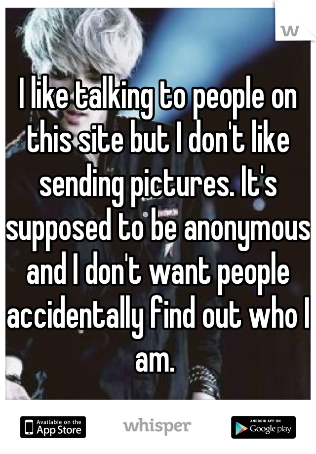 I like talking to people on this site but I don't like sending pictures. It's supposed to be anonymous and I don't want people accidentally find out who I am.