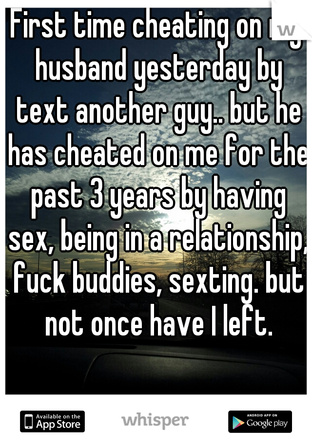 First time cheating on my husband yesterday by text another guy.. but he has cheated on me for the past 3 years by having sex, being in a relationship, fuck buddies, sexting. but not once have I left.