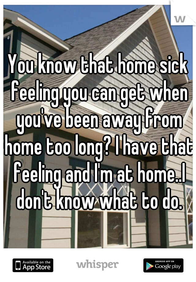 You know that home sick feeling you can get when you've been away from home too long? I have that feeling and I'm at home..I don't know what to do.