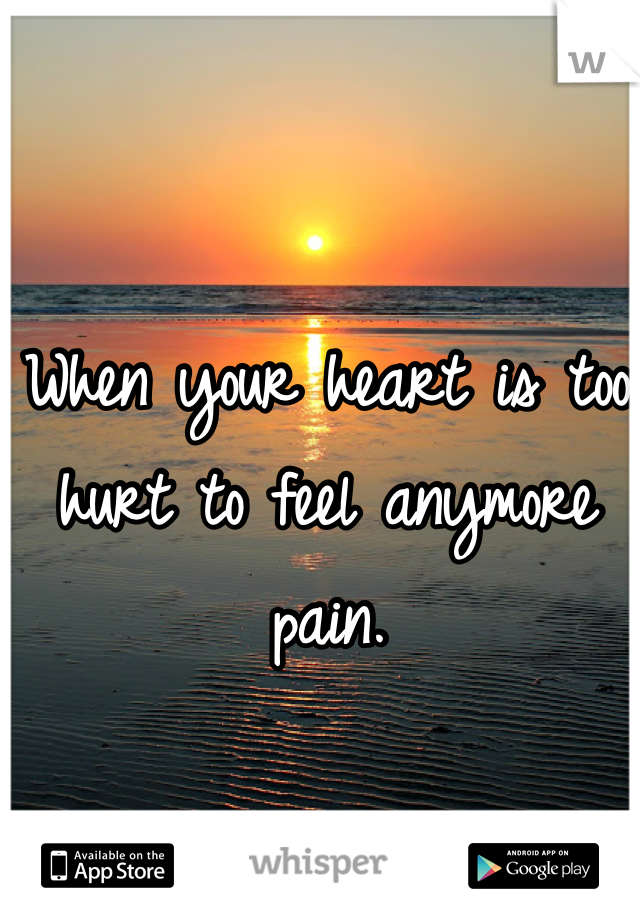 When your heart is too hurt to feel anymore pain.
