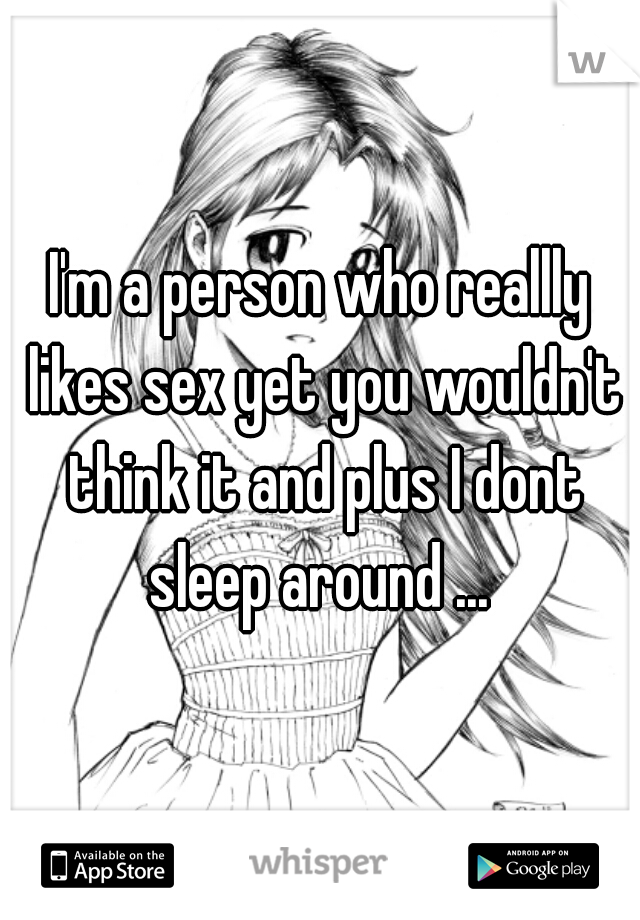 I'm a person who reallly likes sex yet you wouldn't think it and plus I dont sleep around ...