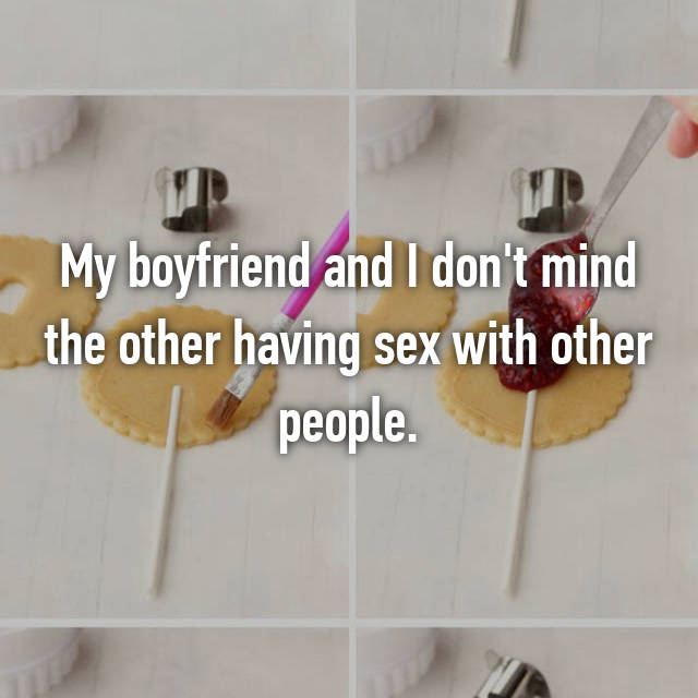 My boyfriend and I don't mind the other having sex with other people.