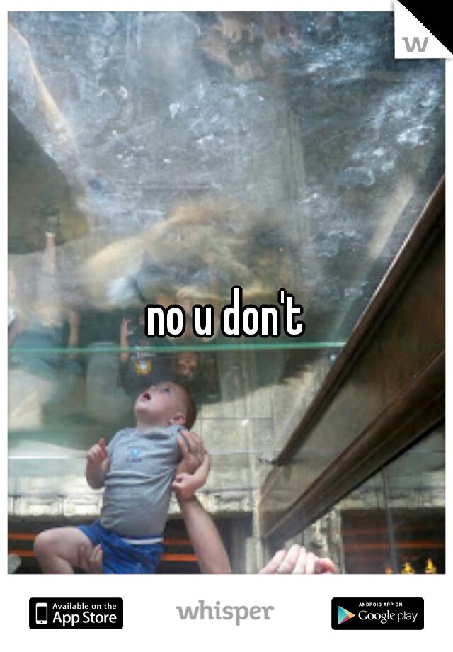 no u don't