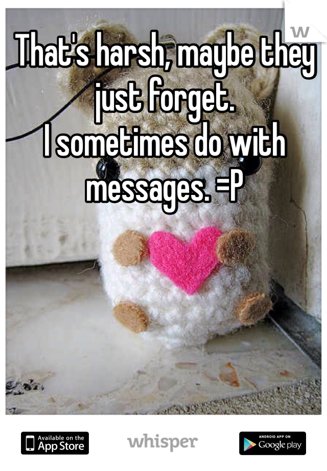 That's harsh, maybe they just forget. I sometimes do with messages. =P