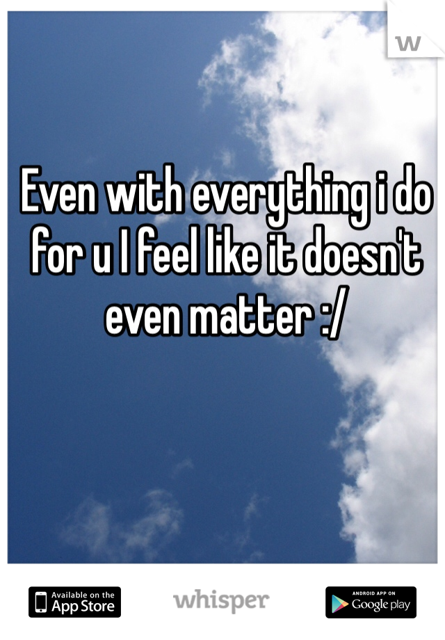 Even with everything i do for u I feel like it doesn't even matter :/