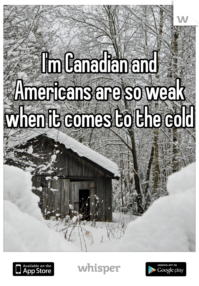 I'm Canadian and Americans are so weak when it comes to the cold