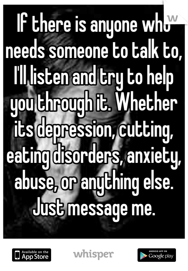 If there is anyone who needs someone to talk to, I'll listen and try to help you through it. Whether its depression, cutting, eating disorders, anxiety, abuse, or anything else. Just message me.
