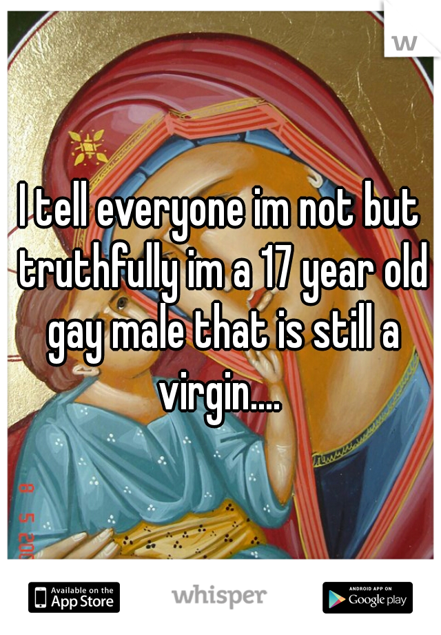 I tell everyone im not but truthfully im a 17 year old gay male that is still a virgin....