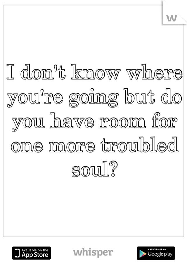 I don't know where you're going but do you have room for one more troubled soul?