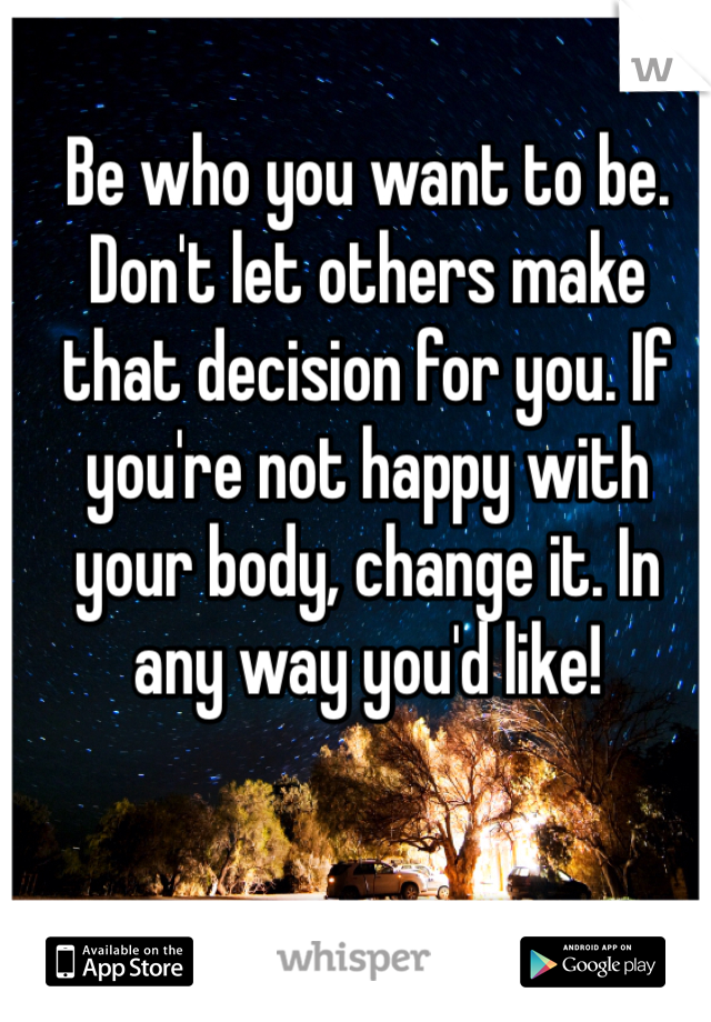 Be who you want to be. Don't let others make that decision for you. If you're not happy with your body, change it. In any way you'd like!