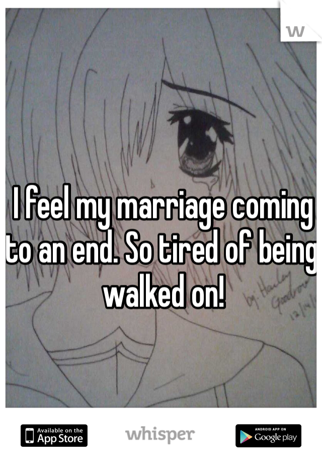 I feel my marriage coming to an end. So tired of being walked on!