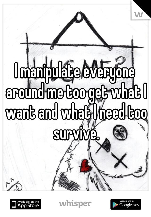 I manipulate everyone around me too get what I want and what I need too survive.