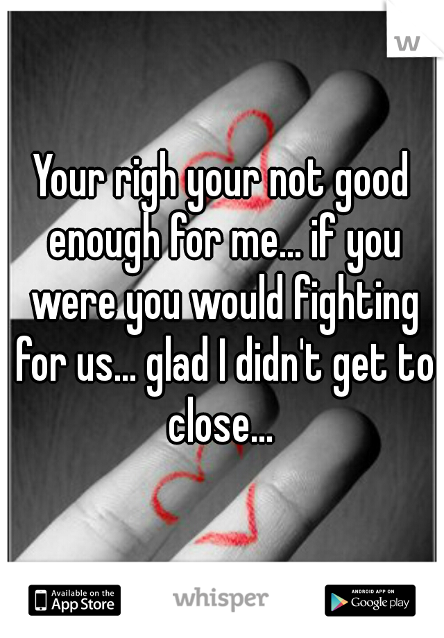 Your righ your not good enough for me... if you were you would fighting for us... glad I didn't get to close...