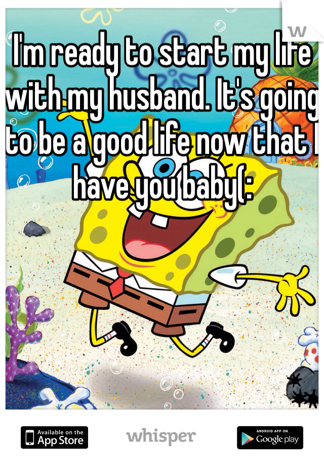I'm ready to start my life with my husband. It's going to be a good life now that I have you baby(:
