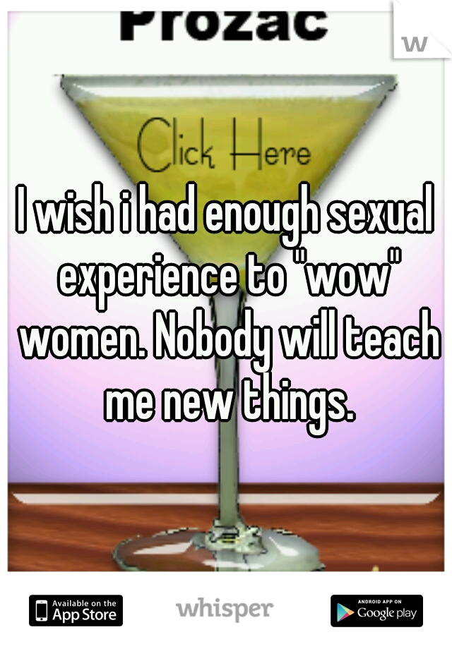 """I wish i had enough sexual experience to """"wow"""" women. Nobody will teach me new things."""