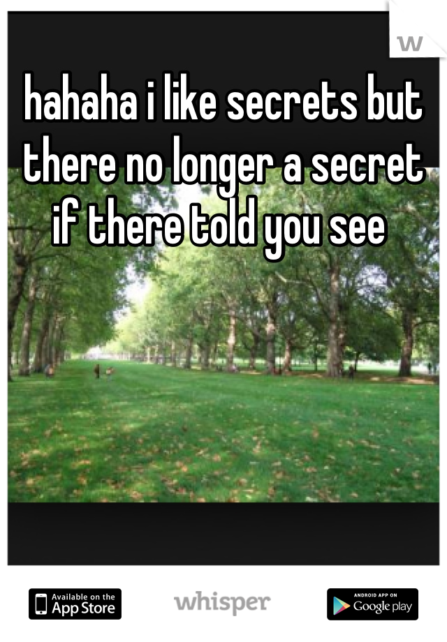 hahaha i like secrets but there no longer a secret if there told you see