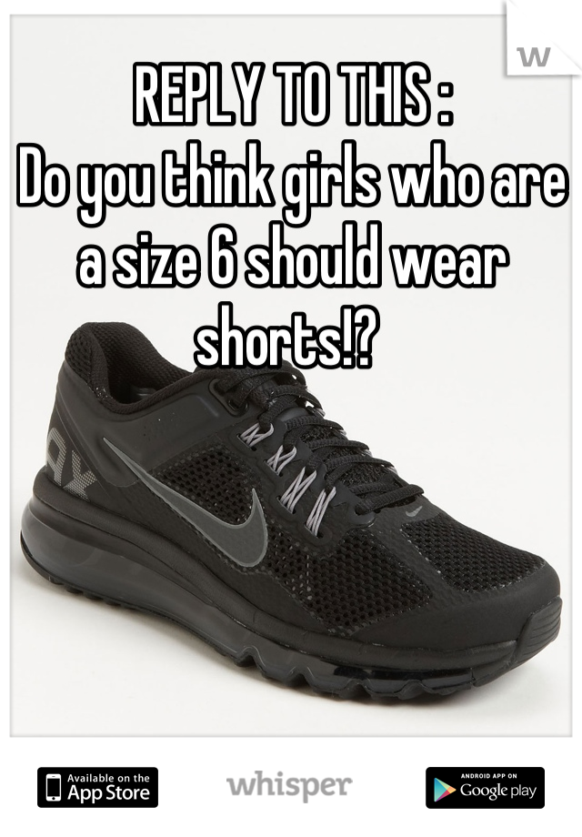 REPLY TO THIS :  Do you think girls who are a size 6 should wear shorts!?